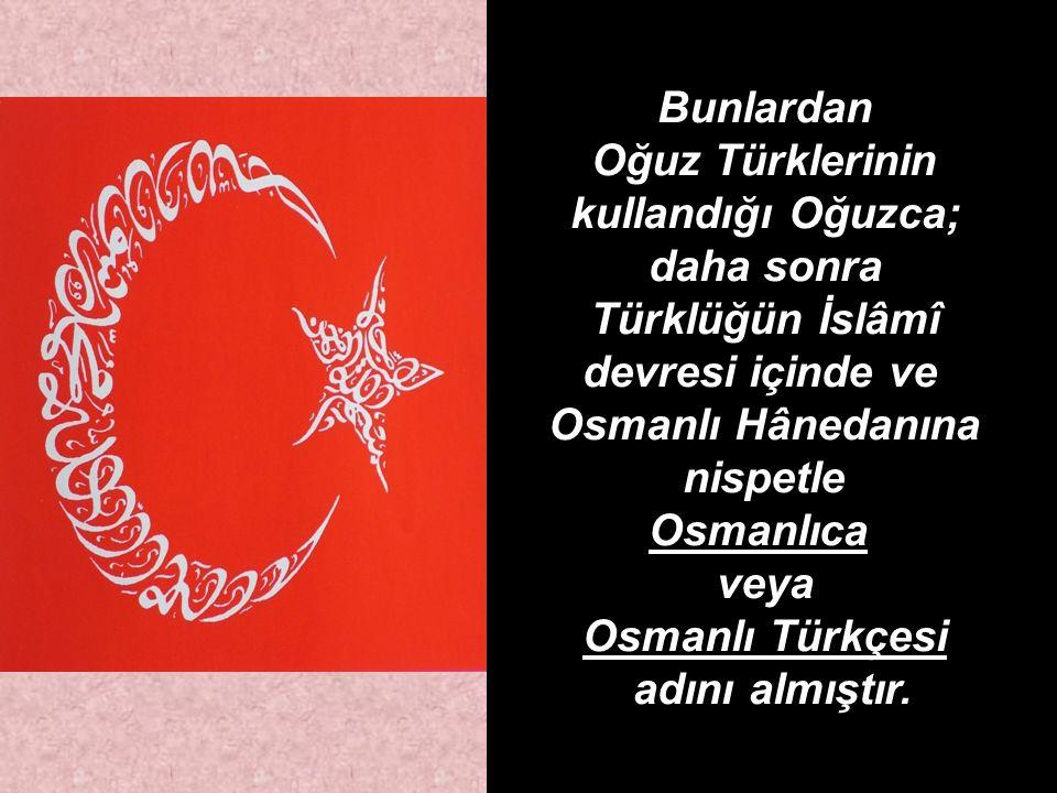 Bunlardan Oğuz Türklerinin kullandığı Oğuzca; daha sonra Türklüğün İslâmî devresi içinde ve Osmanlı Hânedanına nispetle Osmanlıca veya Osmanlı Türkçesi adını almıştır.