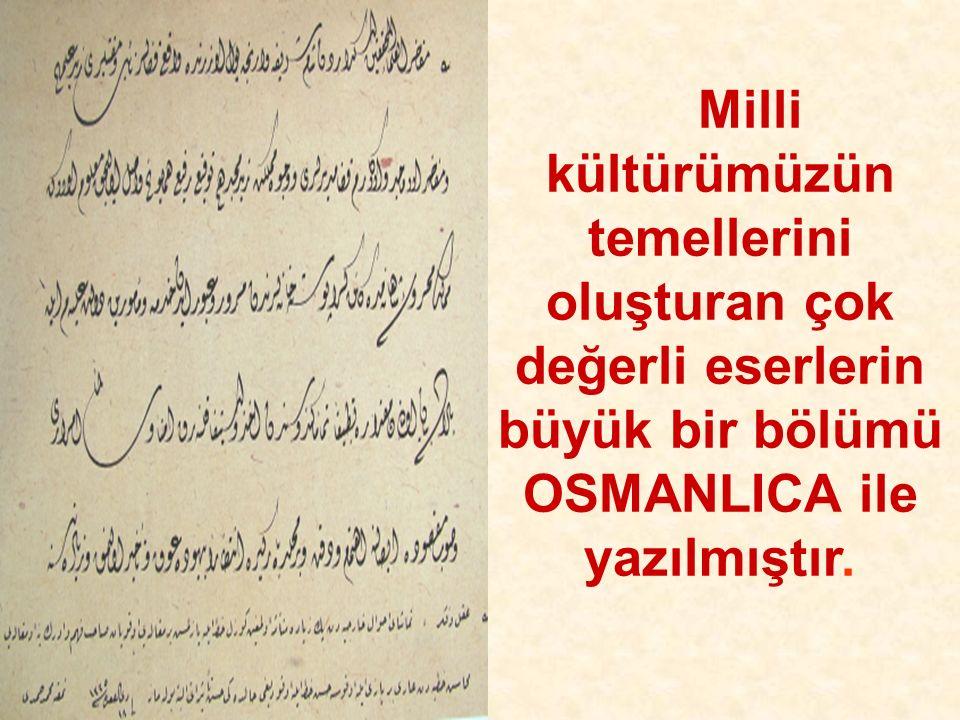 Milli kültürümüzün temellerini oluşturan çok değerli eserlerin büyük bir bölümü OSMANLICA ile yazılmıştır.