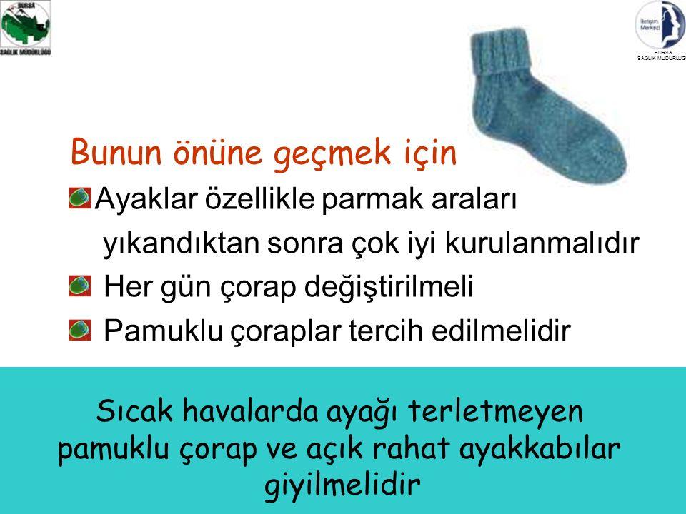 BURSA SAĞLIK MÜDÜRLÜĞÜ Sıcak havalarda ayağı terletmeyen pamuklu çorap ve açık rahat ayakkabılar giyilmelidir Bunun önüne geçmek için Ayaklar özellikle parmak araları yıkandıktan sonra çok iyi kurulanmalıdır Her gün çorap değiştirilmeli Pamuklu çoraplar tercih edilmelidir