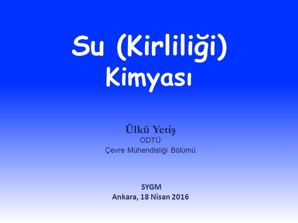 Su (Kirliliği) Kimyası Ülkü Yetiş ODTÜ Çevre Mühendisliği Bölümü SYGM Ankara, 18 Nisan 2016