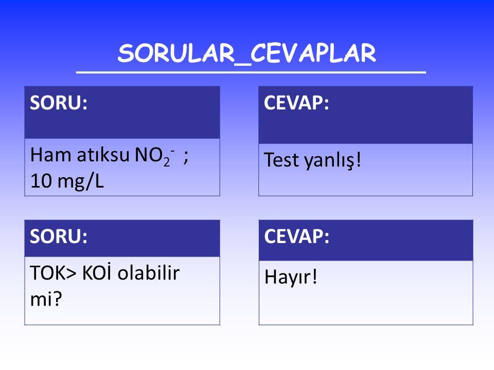 SORULAR_CEVAPLAR SORU: Ham atıksu NO 2 - ; 10 mg/L CEVAP: Test yanlış! SORU: TOK> KOİ olabilir mi? CEVAP: Hayır!