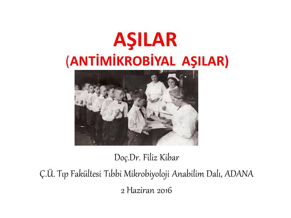AŞILAR (ANTİMİKROBİYAL AŞILAR) Doç.Dr. Filiz Kibar Ç.Ü. Tıp Fakültesi Tıbbi Mikrobiyoloji Anabilim Dalı, ADANA 2 Haziran 2016