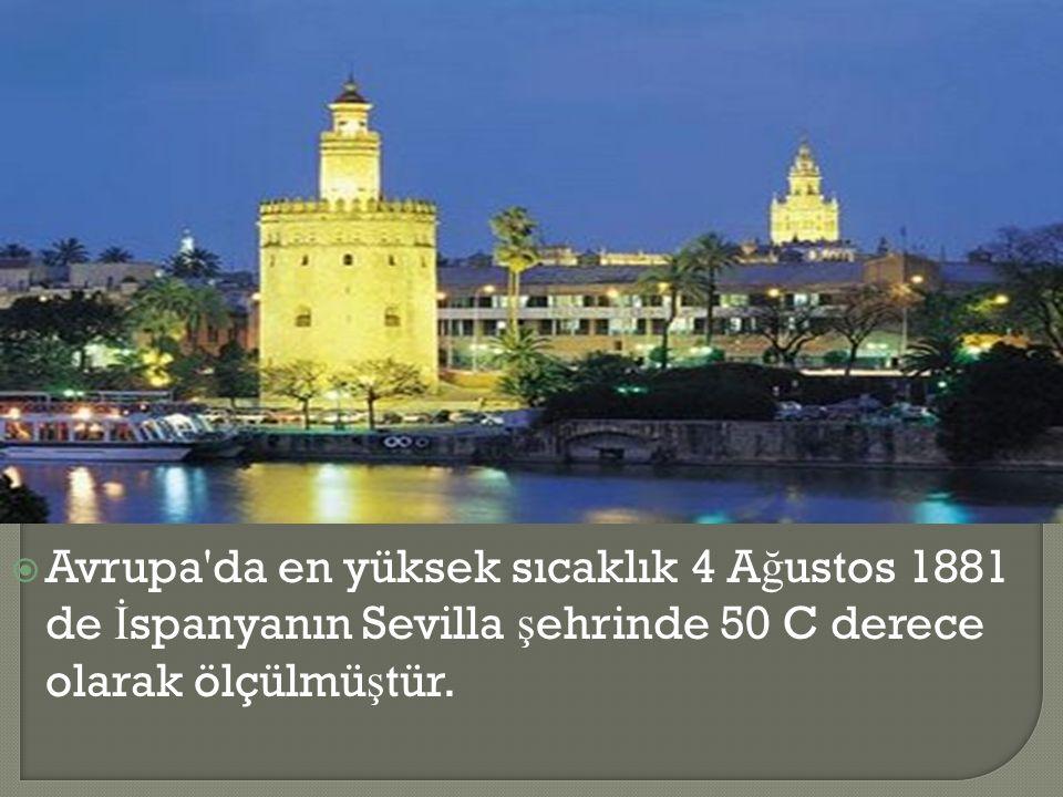  Avrupa da en yüksek sıcaklık 4 A ğ ustos 1881 de İ spanyanın Sevilla ş ehrinde 50 C derece olarak ölçülmü ş tür.