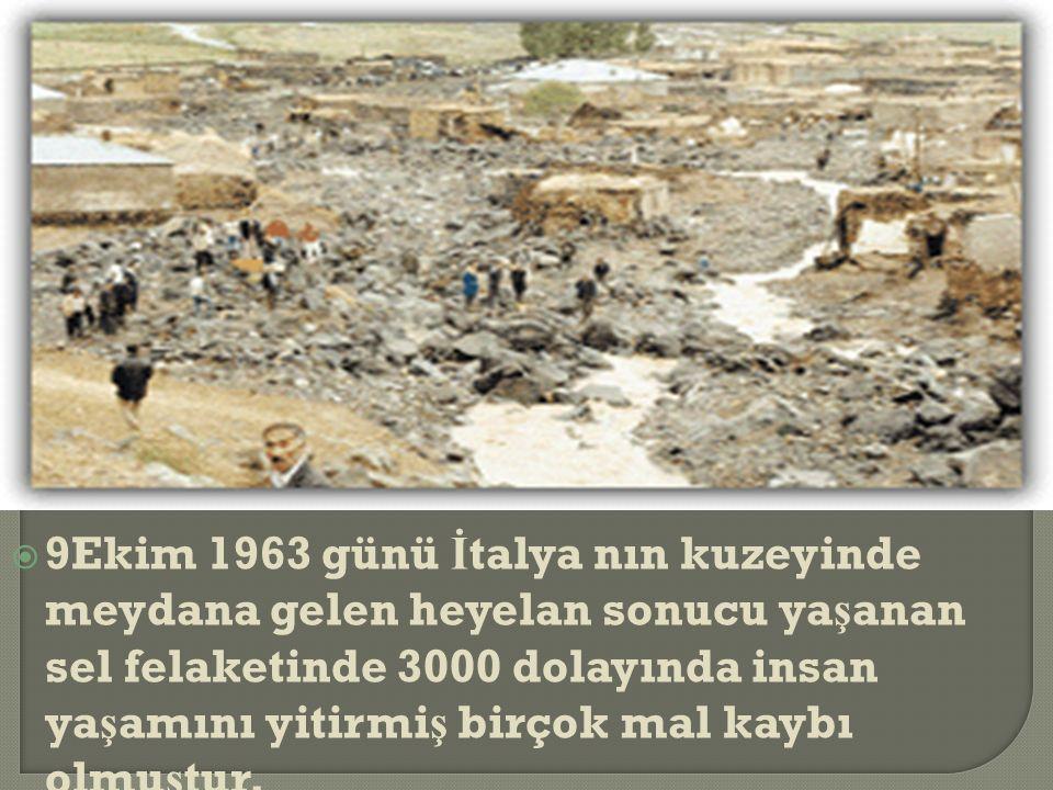  9Ekim 1963 günü İ talya nın kuzeyinde meydana gelen heyelan sonucu ya ş anan sel felaketinde 3000 dolayında insan ya ş amını yitirmi ş birçok mal kaybı olmu ş tur.