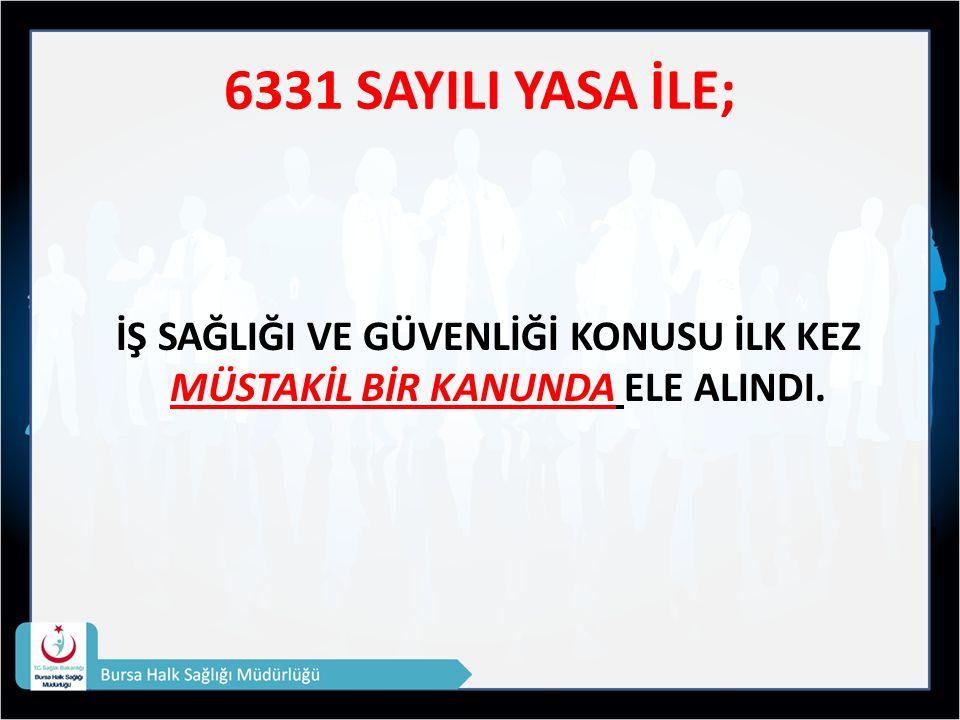 6331 SAYILI YASA İLE; İŞ SAĞLIĞI VE GÜVENLİĞİ KONUSU İLK KEZ MÜSTAKİL BİR KANUNDA ELE ALINDI.
