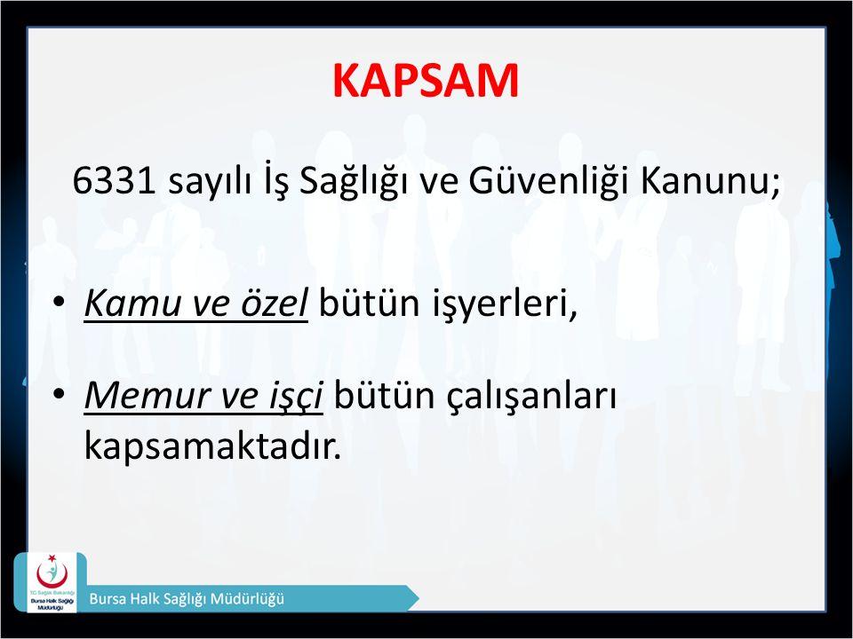 KAPSAM 6331 sayılı İş Sağlığı ve Güvenliği Kanunu; Kamu ve özel bütün işyerleri, Memur ve işçi bütün çalışanları kapsamaktadır.