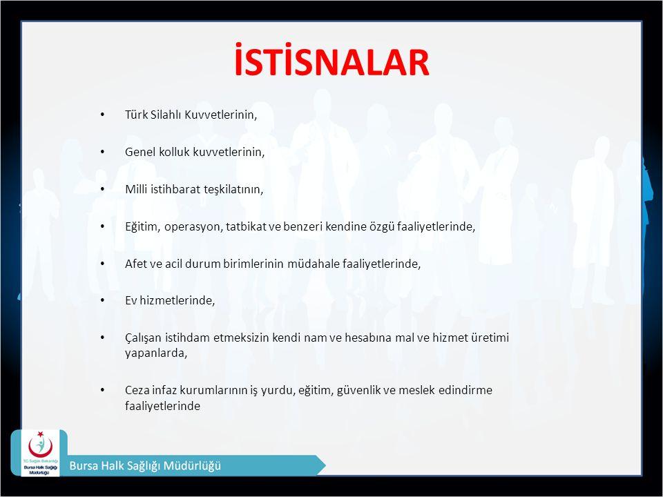 İSTİSNALAR Türk Silahlı Kuvvetlerinin, Genel kolluk kuvvetlerinin, Milli istihbarat teşkilatının, Eğitim, operasyon, tatbikat ve benzeri kendine özgü faaliyetlerinde, Afet ve acil durum birimlerinin müdahale faaliyetlerinde, Ev hizmetlerinde, Çalışan istihdam etmeksizin kendi nam ve hesabına mal ve hizmet üretimi yapanlarda, Ceza infaz kurumlarının iş yurdu, eğitim, güvenlik ve meslek edindirme faaliyetlerinde