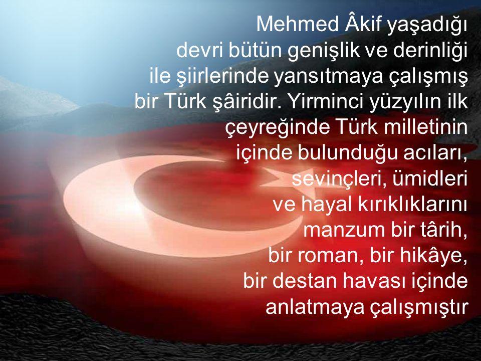 Mehmed Âkif yaşadığı devri bütün genişlik ve derinliği ile şiirlerinde yansıtmaya çalışmış bir Türk şâiridir.