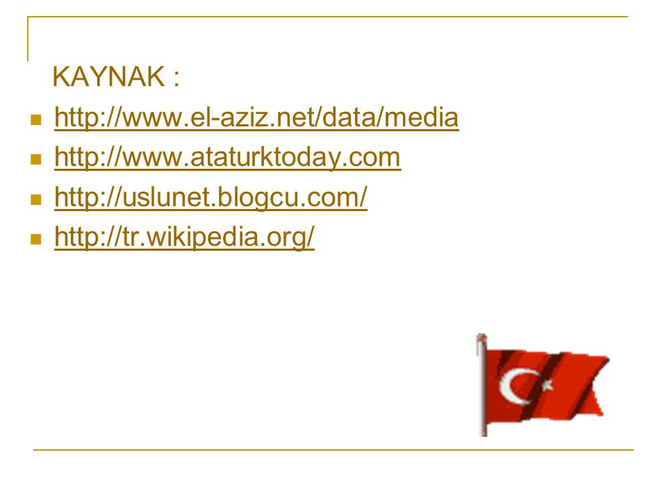 KAYNAK : http://www.el-aziz.net/data/media http://www.ataturktoday.com http://uslunet.blogcu.com/ http://tr.wikipedia.org/