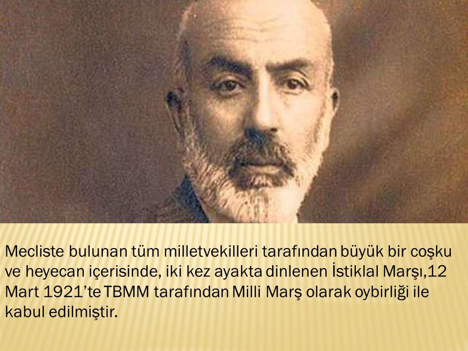 Mecliste bulunan tüm milletvekilleri tarafından büyük bir coşku ve heyecan içerisinde, iki kez ayakta dinlenen İstiklal Marşı,12 Mart 1921'te TBMM tarafından Milli Marş olarak oybirliği ile kabul edilmiştir.