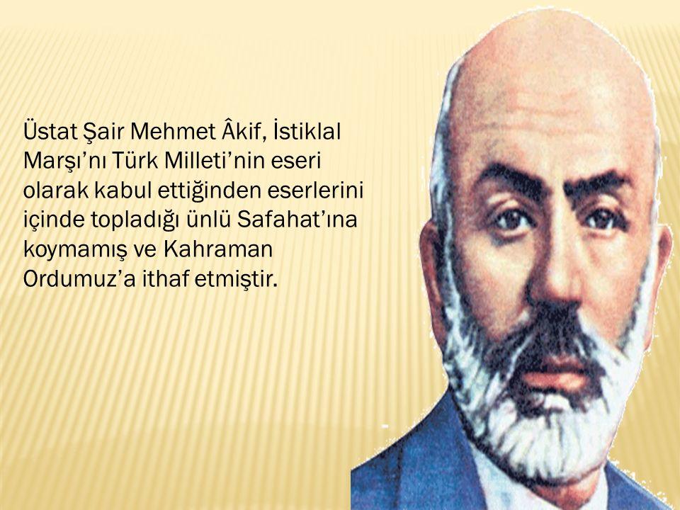 Üstat Şair Mehmet Âkif, İstiklal Marşı'nı Türk Milleti'nin eseri olarak kabul ettiğinden eserlerini içinde topladığı ünlü Safahat'ına koymamış ve Kahraman Ordumuz'a ithaf etmiştir.