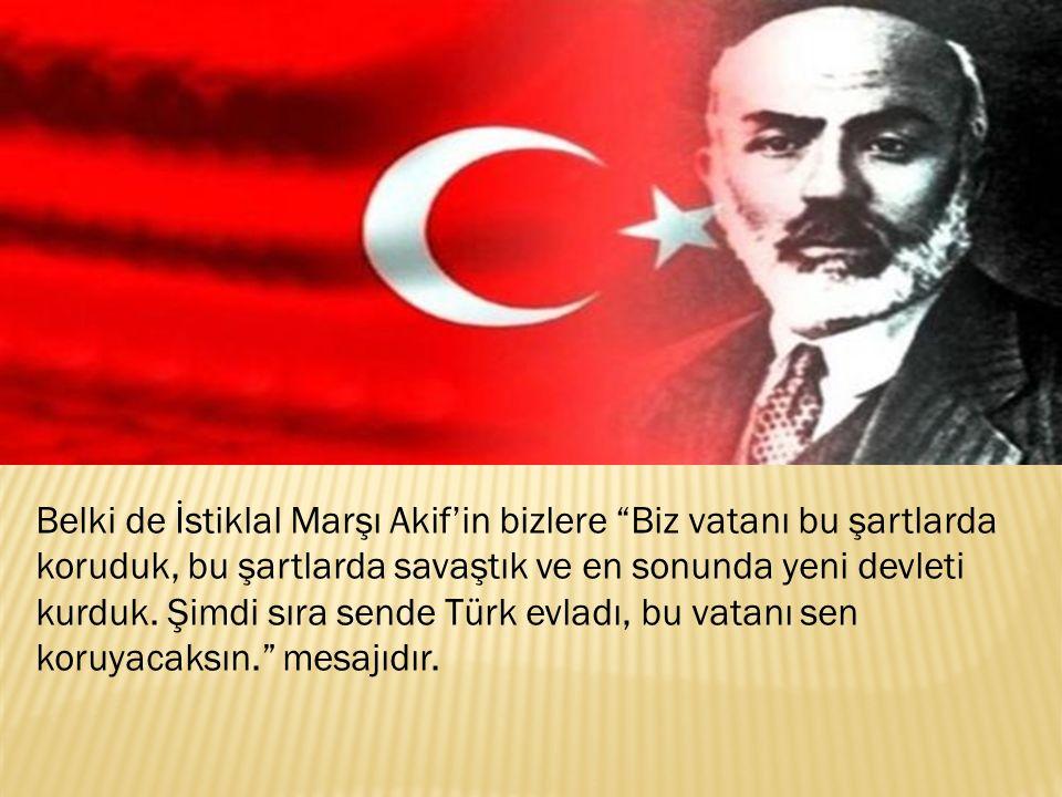 Belki de İstiklal Marşı Akif'in bizlere Biz vatanı bu şartlarda koruduk, bu şartlarda savaştık ve en sonunda yeni devleti kurduk.