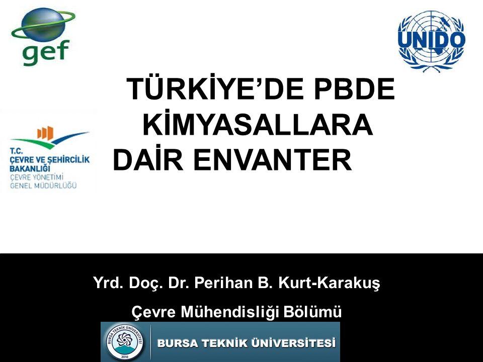 Yrd. Doç. Dr. Perihan B. Kurt-Karakuş Çevre Mühendisliği Bölümü TÜRKİYE'DE PBDE KİMYASALLARA DAİR ENVANTER