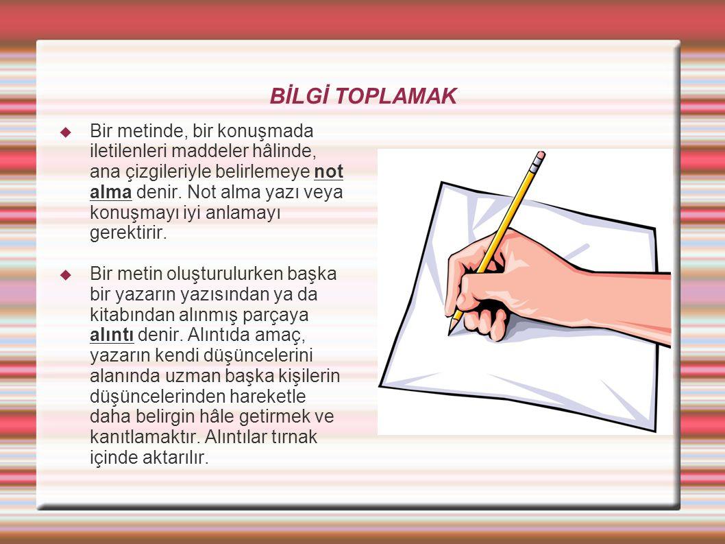BİLGİ TOPLAMAK  Bir metinde, bir konuşmada iletilenleri maddeler hâlinde, ana çizgileriyle belirlemeye not alma denir. Not alma yazı veya konuşmayı i