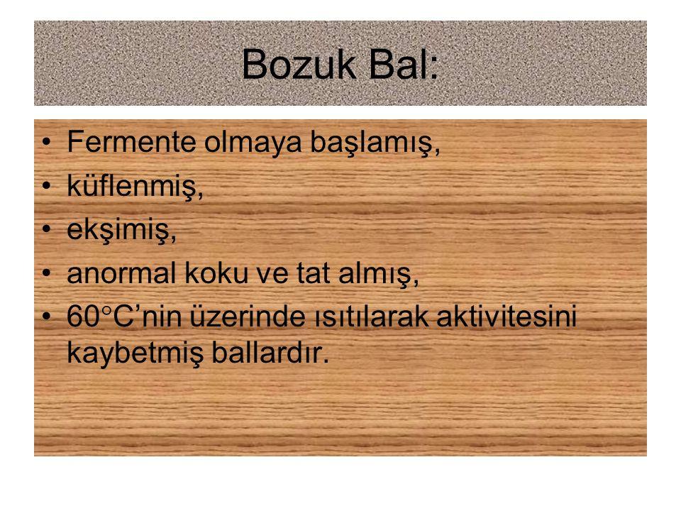 Bozuk Bal: Fermente olmaya başlamış, küflenmiş, ekşimiş, anormal koku ve tat almış, 60  C'nin üzerinde ısıtılarak aktivitesini kaybetmiş ballardır.