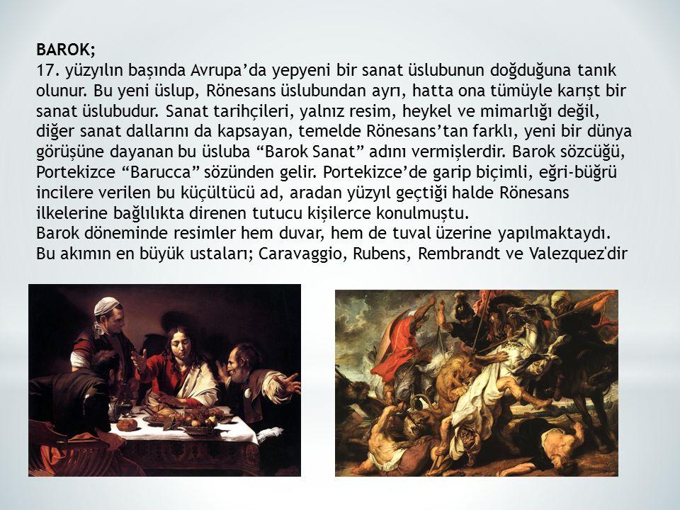 BAROK; 17. yüzyılın başında Avrupa'da yepyeni bir sanat üslubunun doğduğuna tanık olunur. Bu yeni üslup, Rönesans üslubundan ayrı, hatta ona tümüyle k