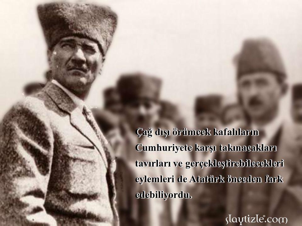 Çağ dışı örümcek kafalıların Cumhuriyete karşı takınacakları tavırları ve gerçekleştirebilecekleri eylemleri de Atatürk önceden fark edebiliyordu.