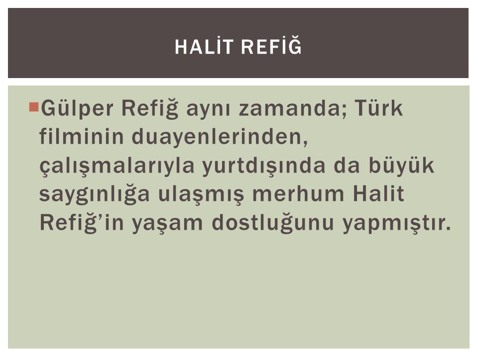  Gülper Refiğ aynı zamanda; Türk filminin duayenlerinden, çalışmalarıyla yurtdışında da büyük saygınlığa ulaşmış merhum Halit Refiğ'in yaşam dostluğunu yapmıştır.