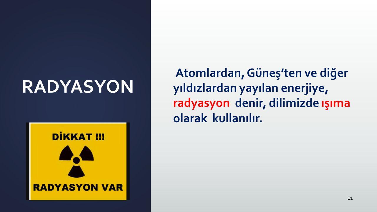11 RADYASYON Atomlardan, Güneş'ten ve diğer yıldızlardan yayılan enerjiye, radyasyon denir, dilimizde ışıma olarak kullanılır.