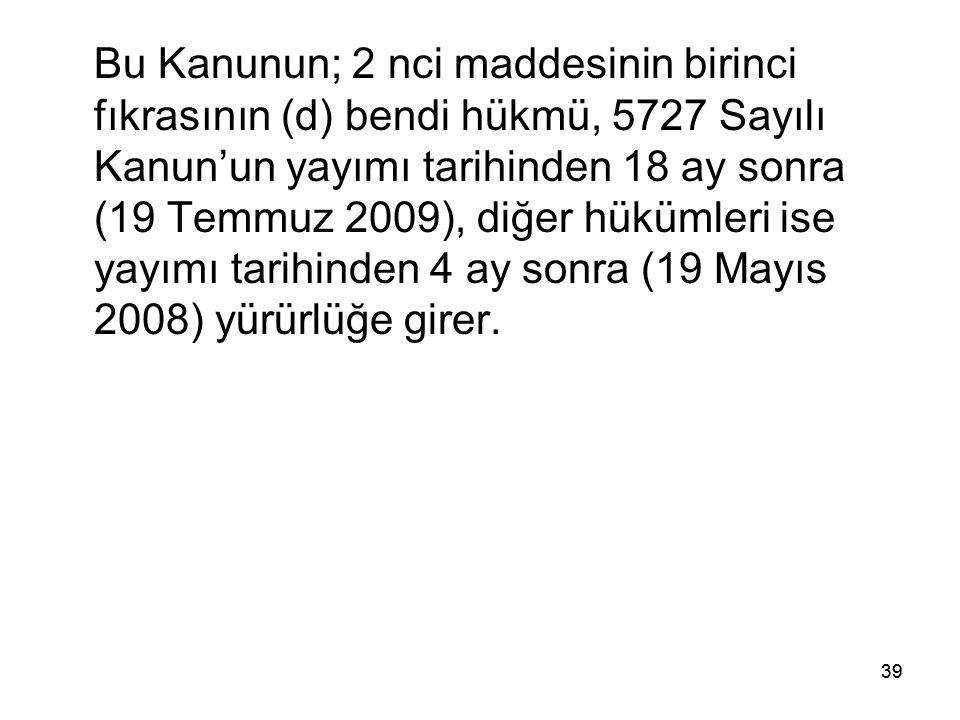 39 Bu Kanunun; 2 nci maddesinin birinci fıkrasının (d) bendi hükmü, 5727 Sayılı Kanun'un yayımı tarihinden 18 ay sonra (19 Temmuz 2009), diğer hükümle