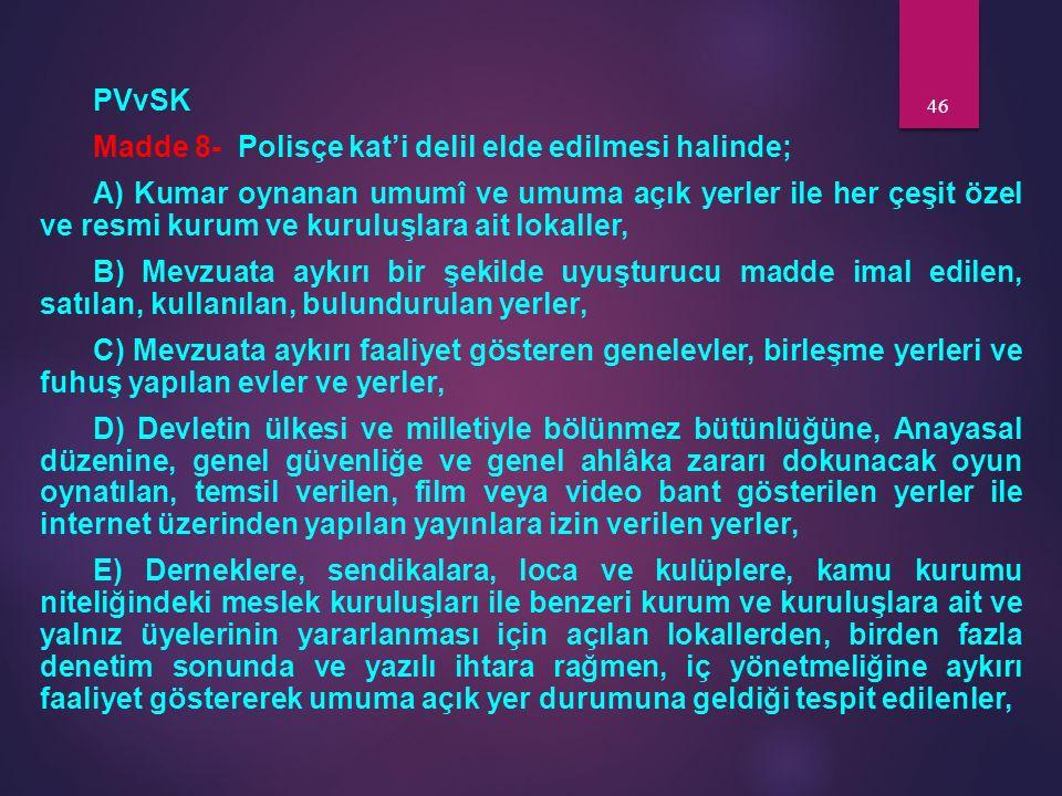 PVvSK Madde 8- Polisçe kat'i delil elde edilmesi halinde; A) Kumar oynanan umumî ve umuma açık yerler ile her çeşit özel ve resmi kurum ve kuruluşlara