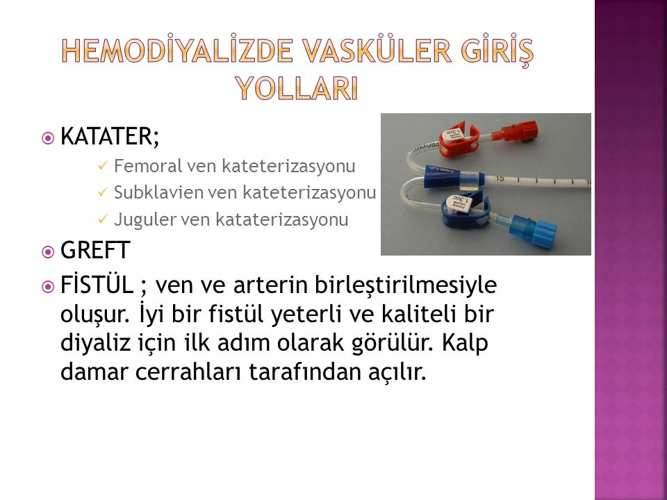  KATATER; Femoral ven kateterizasyonu Subklavien ven kateterizasyonu Juguler ven kataterizasyonu  GREFT  FİSTÜL ; ven ve arterin birleştirilmesiyle oluşur.