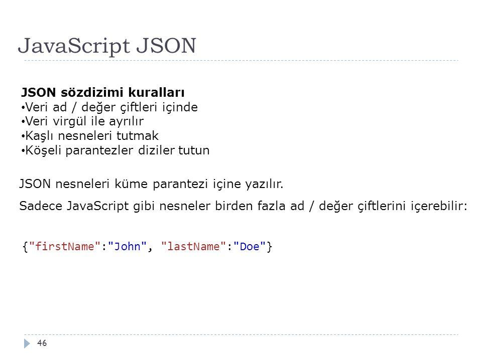 JavaScript JSON 46 JSON sözdizimi kuralları Veri ad / değer çiftleri içinde Veri virgül ile ayrılır Kaşlı nesneleri tutmak Köşeli parantezler diziler tutun JSON nesneleri küme parantezi içine yazılır.