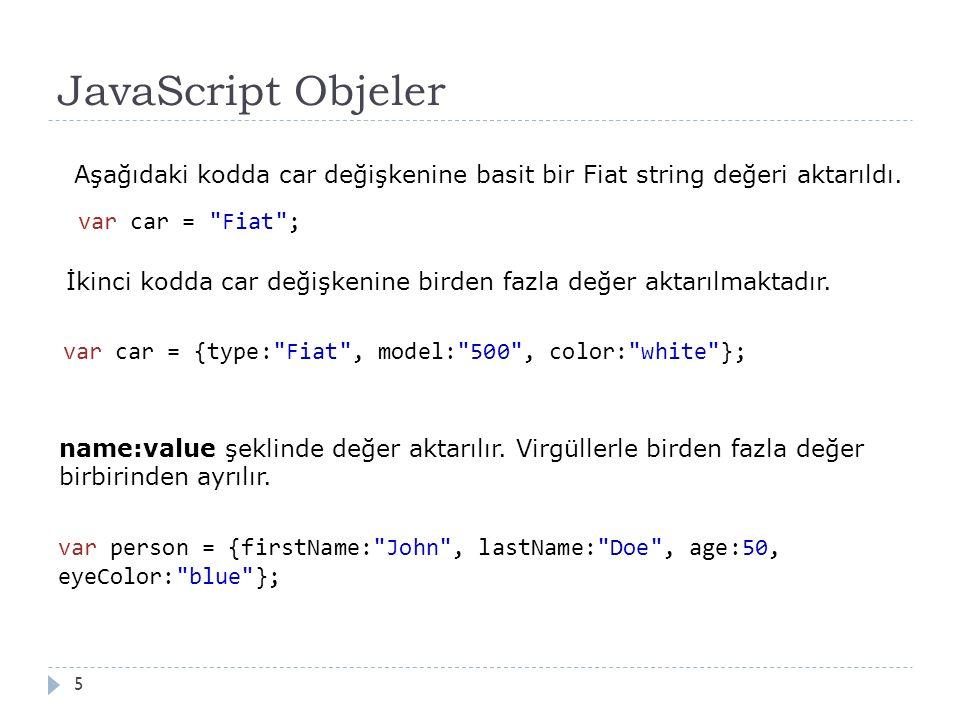 JavaScript Objeler 5 var car = Fiat ; var car = {type: Fiat , model: 500 , color: white }; Aşağıdaki kodda car değişkenine basit bir Fiat string değeri aktarıldı.