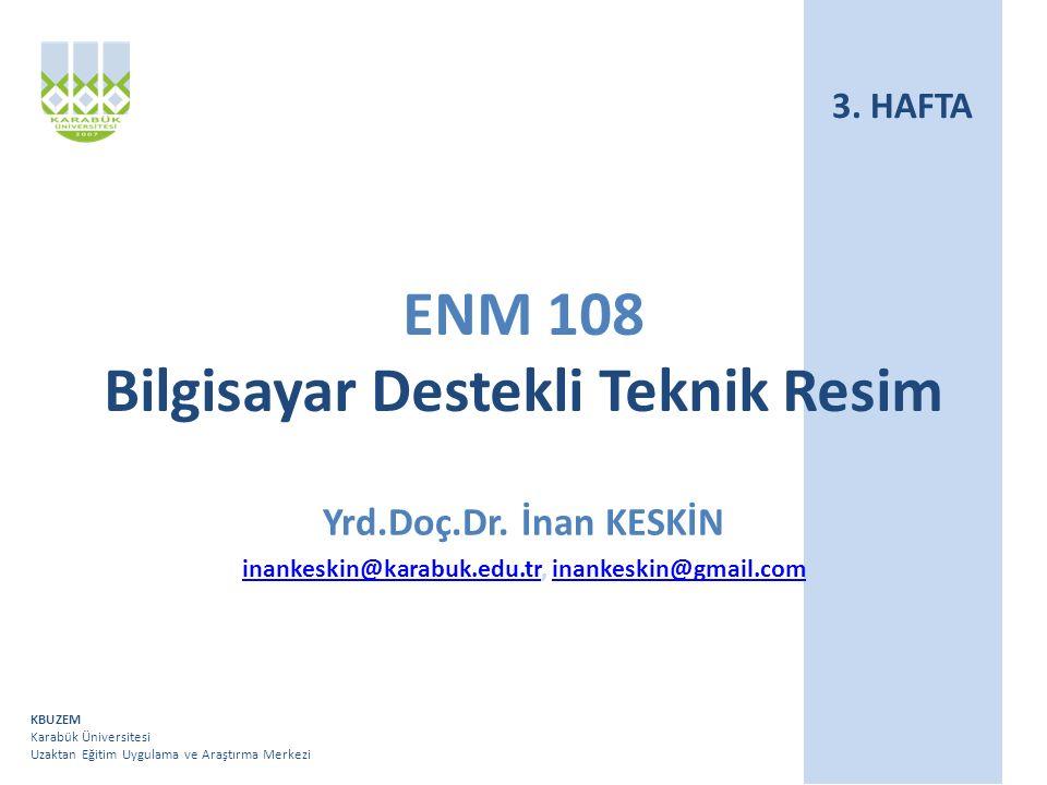 KBUZEM Karabük Üniversitesi Uzaktan Eğitim Uygulama ve Araştırma Merkezi ENM 108 Bilgisayar Destekli Teknik Resim Yrd.Doç.Dr.