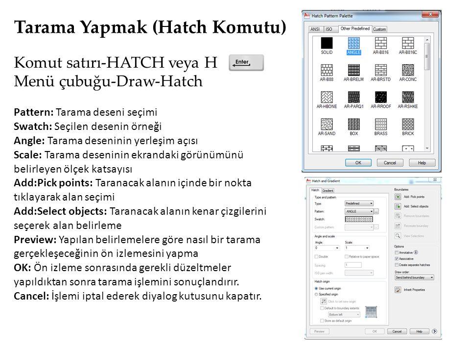 Tarama Yapmak (Hatch Komutu) Komut satırı-HATCH veya H Menü çubuğu-Draw-Hatch Pattern: Tarama deseni seçimi Swatch: Seçilen desenin örneği Angle: Tarama deseninin yerleşim açısı Scale: Tarama deseninin ekrandaki görünümünü belirleyen ölçek katsayısı Add:Pick points: Taranacak alanın içinde bir nokta tıklayarak alan seçimi Add:Select objects: Taranacak alanın kenar çizgilerini seçerek alan belirleme Preview: Yapılan belirlemelere göre nasıl bir tarama gerçekleşeceğinin ön izlemesini yapma OK: Ön izleme sonrasında gerekli düzeltmeler yapıldıktan sonra tarama işlemini sonuçlandırır.
