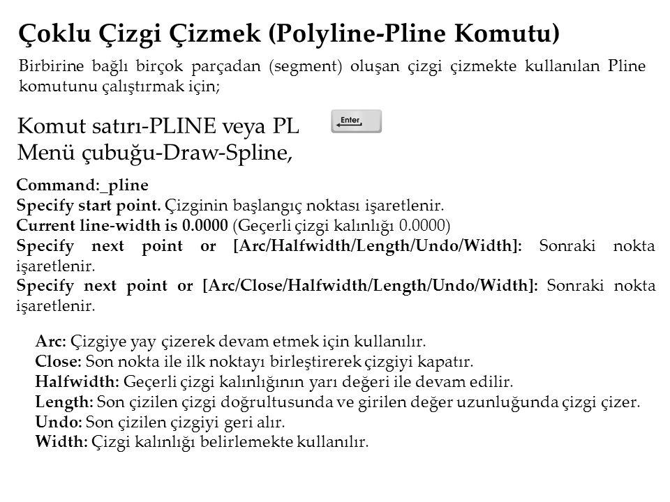 Komut satırı-PLINE veya PL Menü çubuğu-Draw-Spline, Çoklu Çizgi Çizmek (Polyline-Pline Komutu) Birbirine bağlı birçok parçadan (segment) oluşan çizgi çizmekte kullanılan Pline komutunu çalıştırmak için; Command:_pline Specify start point.