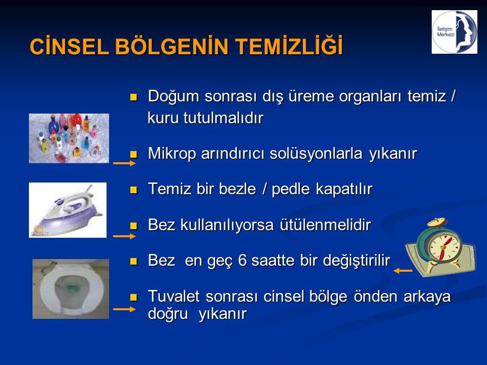 CİNSEL BÖLGENİN TEMİZLİĞİ Doğum sonrası dış üreme organları temiz / Doğum sonrası dış üreme organları temiz / kuru tutulmalıdır kuru tutulmalıdır Mikrop arındırıcı solüsyonlarla yıkanır Mikrop arındırıcı solüsyonlarla yıkanır Temiz bir bezle / pedle kapatılır Temiz bir bezle / pedle kapatılır Bez kullanılıyorsa ütülenmelidir Bez kullanılıyorsa ütülenmelidir Bez en geç 6 saatte bir değiştirilir Bez en geç 6 saatte bir değiştirilir Tuvalet sonrası cinsel bölge önden arkaya doğru yıkanır Tuvalet sonrası cinsel bölge önden arkaya doğru yıkanır