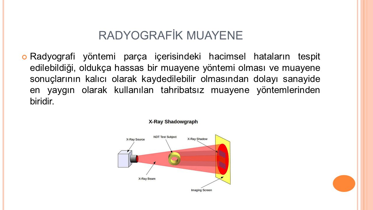 RADYOGRAFİK MUAYENE Radyografi yöntemi parça içerisindeki hacimsel hataların tespit edilebildiği, oldukça hassas bir muayene yöntemi olması ve muayene