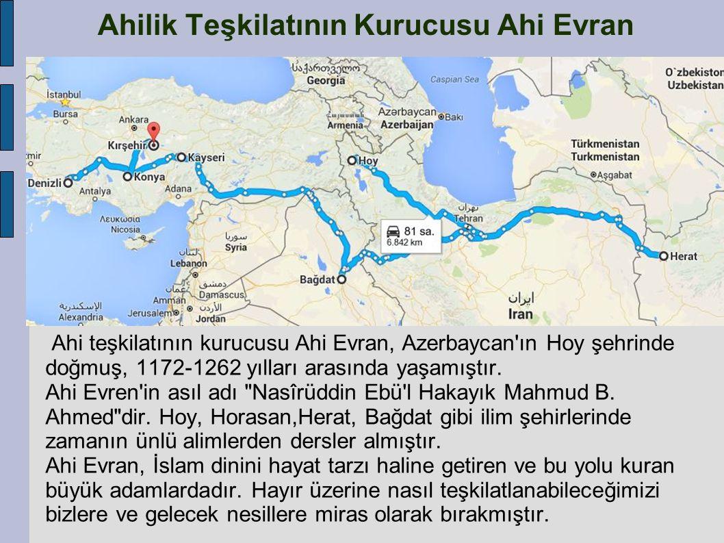 Ahilik Teşkilatının Kurucusu Ahi Evran Ahi teşkilatının kurucusu Ahi Evran, Azerbaycan'ın Hoy şehrinde doğmuş, 1172-1262 yılları arasında yaşamıştır.
