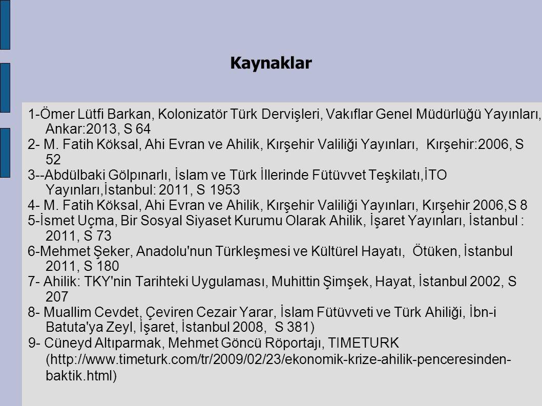 Kaynaklar 1-Ömer Lütfi Barkan, Kolonizatör Türk Dervişleri, Vakıflar Genel Müdürlüğü Yayınları, Ankar:2013, S 64 2- M. Fatih Köksal, Ahi Evran ve Ahil