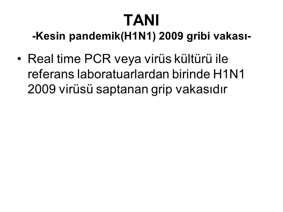 TANI -Kesin pandemik(H1N1) 2009 gribi vakası- Real time PCR veya virüs kültürü ile referans laboratuarlardan birinde H1N1 2009 virüsü saptanan grip va