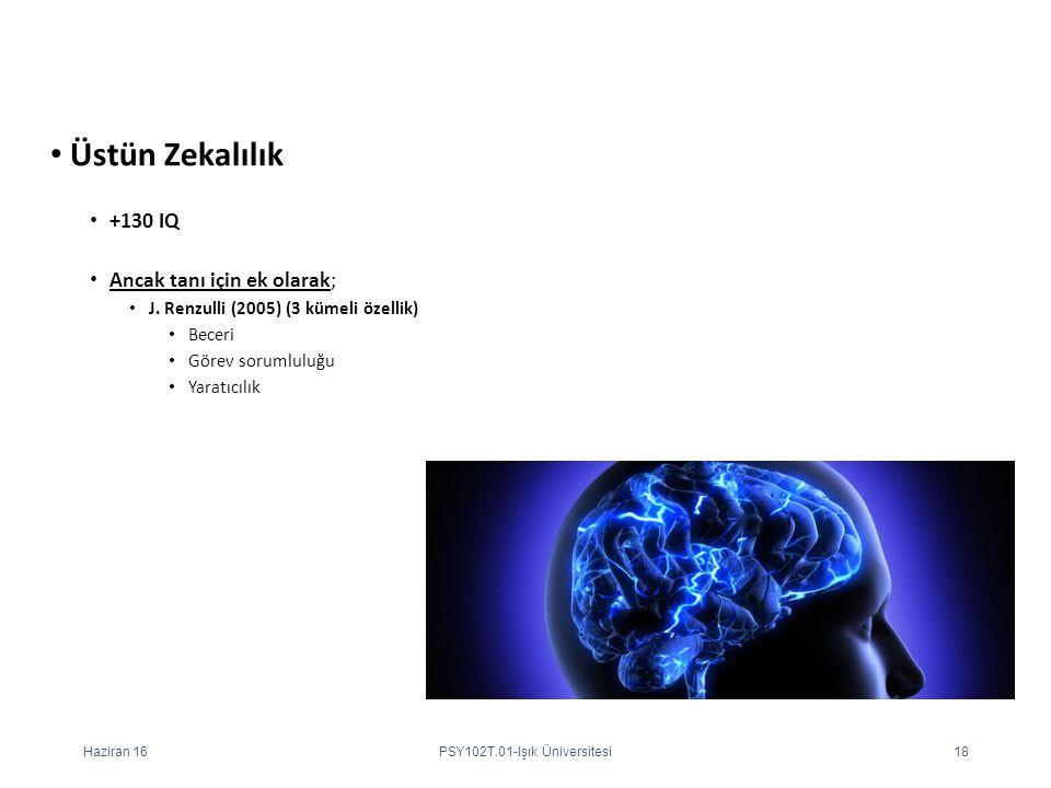 Üstün Zekalılık +130 IQ Ancak tanı için ek olarak; J. Renzulli (2005) (3 kümeli özellik) Beceri Görev sorumluluğu Yaratıcılık Haziran 16PSY102T.01-Işı