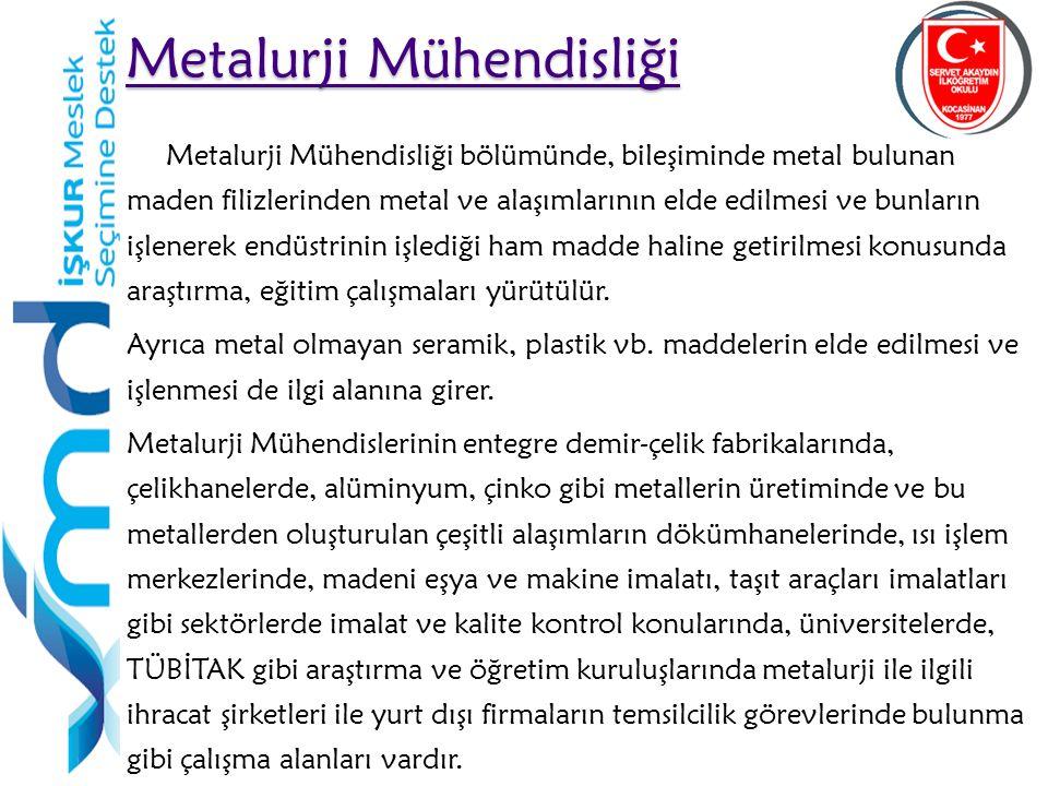 25 Metalurji Mühendisliği Metalurji Mühendisliği Metalurji Mühendisliği bölümünde, bileşiminde metal bulunan maden filizlerinden metal ve alaşımlarının elde edilmesi ve bunların işlenerek endüstrinin işlediği ham madde haline getirilmesi konusunda araştırma, eğitim çalışmaları yürütülür.
