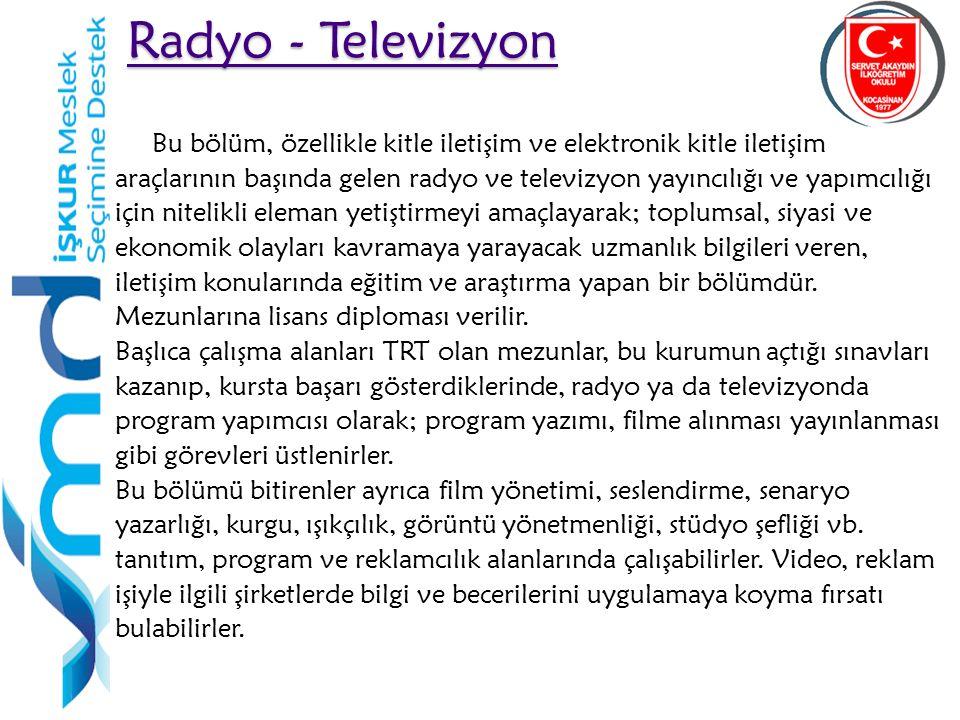 47 Radyo - Televizyon Radyo - Televizyon Bu bölüm, özellikle kitle iletişim ve elektronik kitle iletişim araçlarının başında gelen radyo ve televizyon yayıncılığı ve yapımcılığı için nitelikli eleman yetiştirmeyi amaçlayarak; toplumsal, siyasi ve ekonomik olayları kavramaya yarayacak uzmanlık bilgileri veren, iletişim konularında eğitim ve araştırma yapan bir bölümdür.
