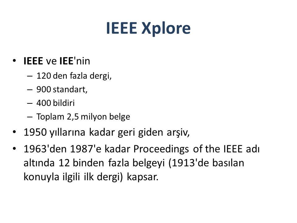 IEEE Xplore IEEE ve IEE nin – 120 den fazla dergi, – 900 standart, – 400 bildiri – Toplam 2,5 milyon belge 1950 yıllarına kadar geri giden arşiv, 1963 den 1987 e kadar Proceedings of the IEEE adı altında 12 binden fazla belgeyi (1913 de basılan konuyla ilgili ilk dergi) kapsar.