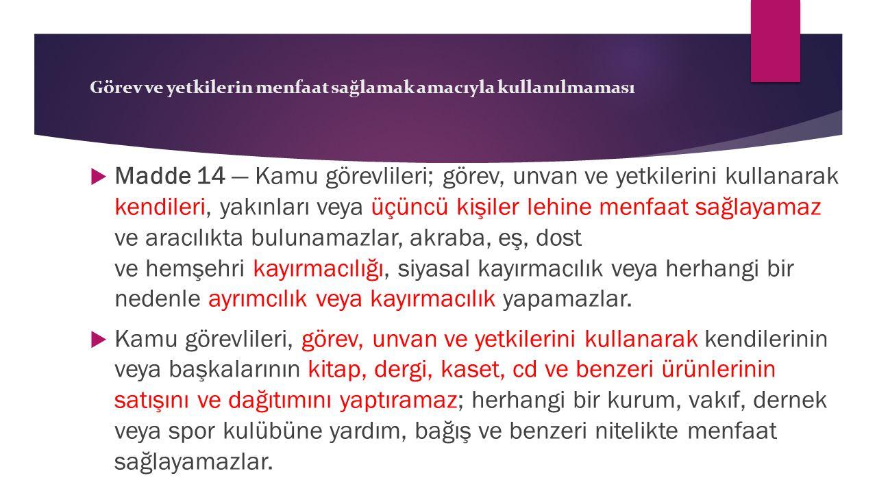 Görev ve yetkilerin menfaat sağlamak amacıyla kullanılmaması  Madde 14 — Kamu görevlileri; görev, unvan ve yetkilerini kullanarak kendileri, yakınlar