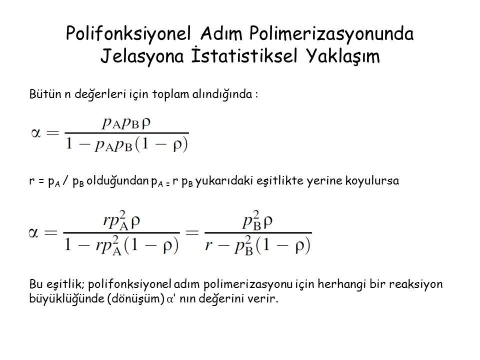 Polifonksiyonel Adım Polimerizasyonunda Jelasyona İstatistiksel Yaklaşım Bütün n değerleri için toplam alındığında : r = p A / p B olduğundan p A = r p B yukarıdaki eşitlikte yerine koyulursa Bu eşitlik; polifonksiyonel adım polimerizasyonu için herhangi bir reaksiyon büyüklüğünde (dönüşüm) α ' nın değerini verir.
