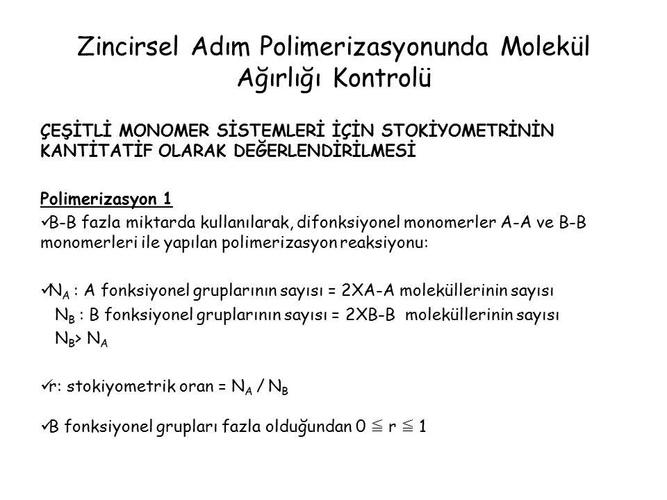 Zincirsel Adım Polimerizasyonunda Molekül Ağırlığı Kontrolü ÇEŞİTLİ MONOMER SİSTEMLERİ İÇİN STOKİYOMETRİNİN KANTİTATİF OLARAK DEĞERLENDİRİLMESİ Polimerizasyon 1 B-B fazla miktarda kullanılarak, difonksiyonel monomerler A-A ve B-B monomerleri ile yapılan polimerizasyon reaksiyonu: N A : A fonksiyonel gruplarının sayısı = 2XA-A moleküllerinin sayısı N B : B fonksiyonel gruplarının sayısı = 2XB-B moleküllerinin sayısı N B > N A r: stokiyometrik oran = N A / N B B fonksiyonel grupları fazla olduğundan 0 ≦ r ≦ 1