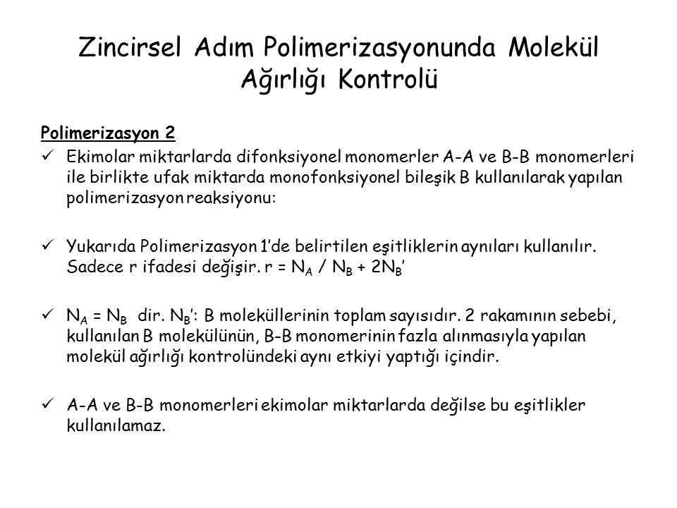 Zincirsel Adım Polimerizasyonunda Molekül Ağırlığı Kontrolü Polimerizasyon 2 Ekimolar miktarlarda difonksiyonel monomerler A-A ve B-B monomerleri ile birlikte ufak miktarda monofonksiyonel bileşik B kullanılarak yapılan polimerizasyon reaksiyonu: Yukarıda Polimerizasyon 1'de belirtilen eşitliklerin aynıları kullanılır.