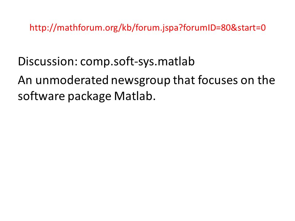 http://mathforum.org/kb/forum.jspa forumID=80&start=0 Discussion: comp.soft-sys.matlab An unmoderated newsgroup that focuses on the software package Matlab.