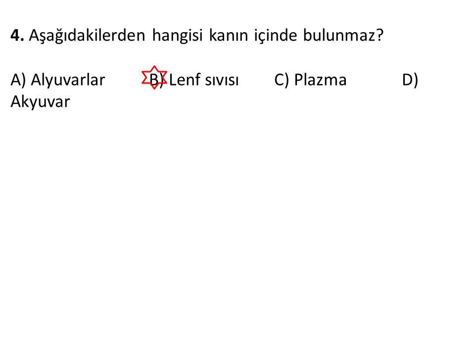 4. Aşağıdakilerden hangisi kanın içinde bulunmaz? A) Alyuvarlar B) Lenf sıvısı C) Plazma D) Akyuvar