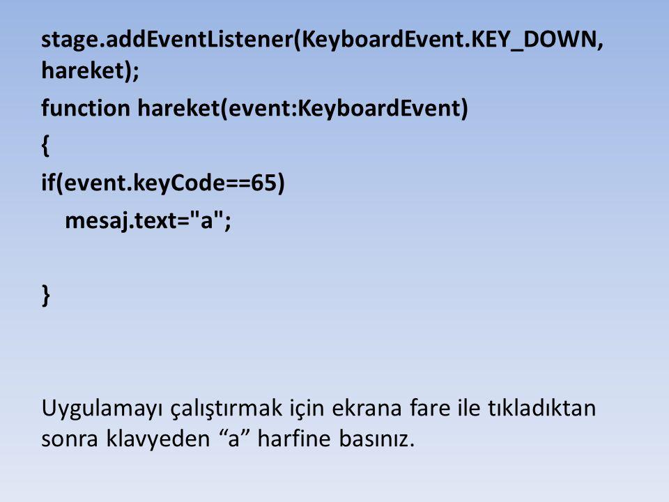 stage.addEventListener(KeyboardEvent.KEY_DOWN, hareket); function hareket(event:KeyboardEvent) { if(event.keyCode==65) mesaj.text= a ; } Uygulamayı çalıştırmak için ekrana fare ile tıkladıktan sonra klavyeden a harfine basınız.
