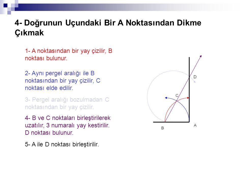4- Doğrunun Uçundaki Bir A Noktasından Dikme Çıkmak 1- A noktasından bir yay çizilir, B noktası bulunur. 2- Aynı pergel aralığı ile B noktasından bir