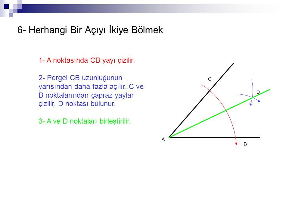 6- Herhangi Bir Açıyı İkiye Bölmek 1- A noktasında CB yayı çizilir. 2- Pergel CB uzunluğunun yarısından daha fazla açılır, C ve B noktalarından çapraz
