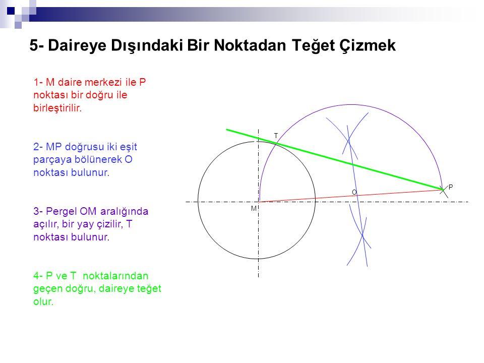 5- Daireye Dışındaki Bir Noktadan Teğet Çizmek 1- M daire merkezi ile P noktası bir doğru ile birleştirilir. 2- MP doğrusu iki eşit parçaya bölünerek